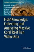 Fish4Knowledge: Collecting and Analyzing Massive Coral Reef Fish Video Data ebook by Lynda Hardman, Yun-Heh Chen-Burger, Robert B. Fisher,...