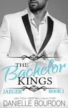 The Bachelor Kings - Jaeger, Book One ebook by Danielle Bourdon