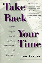 Take Back Your Time - How to Regain Control of Work, Information, and Technology ebook by Jan Jasper