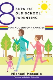 8 Keys to Old School Parenting for Modern-Day Families (8 Keys to Mental Health) ebook by Michael Mascolo,Babette Rothschild