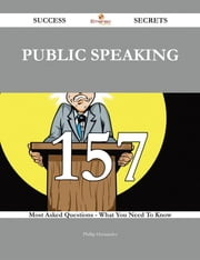 Public Speaking 157 Success Secrets - 157 Most Asked Questions On Public Speaking - What You Need To Know ebook by Phillip Hernandez