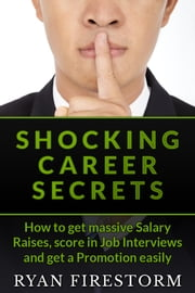 Shocking Career Secrets: How To Get Massive Salary Raises, Score In Job Interviews And Get A Promotion Easily ebook by Ryan Firestorm