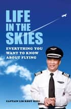 Life in the Skies - Everything you want to know about flying ebook by Captain Lim Khoy Hing