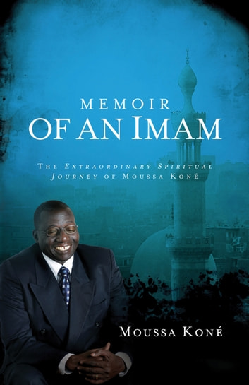 Memoir of an Imam - The Extraordinary Spiritual Journey of Moussa Kone ebook by Moussa Kone