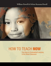 How to Teach Now - Five Keys to Personalized Learning in the Global Classroom ebook by William Powell,Ochan Kusuma-Powell