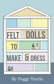 Felt Dolls - To Make And Dress ebook by Peggy Tearle