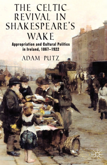 The Celtic Revival in Shakespeare's Wake - Appropriation and Cultural Politics in Ireland, 1867-1922 ebook by A. Putz