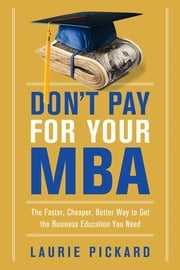 Don't Pay for Your MBA - The Faster, Cheaper, Better Way to Get the Business Education You Need eBook by Laurie Pickard