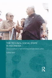 The Technological State in Indonesia - The Co-constitution of High Technology and Authoritarian Politics ebook by Sulfikar Amir