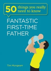 50 Things You Really Need to Know: Fantastic First-Time Father ebook by Tim Mungeam