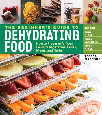 The Beginner's Guide to Dehydrating Food, 2nd Edition - How to Preserve All Your Favorite Vegetables, Fruits, Meats, and Herbs ebook by Teresa Marrone