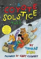 A Coyote Solstice Tale ebook by Thomas King, Gary Clement