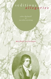 Seditious Allegories - John Thelwall and Jacobin Writing ebook by Michael Scrivener