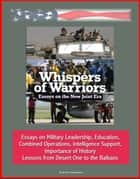 Whispers of Warriors: Essays on the New Joint Era - Essays on Military Leadership, Education, Combined Operations, Intelligence Support, Importance of History, Lessons from Desert One to the Balkans ebook by Progressive Management