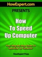 How To Speed Up Computer: Your Step-By-Step Guide To Speeding Up Computer ebook by HowExpert Press