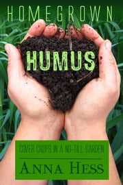 Homegrown Humus - Cover Crops in a No-Till Garden ebook by Anna Hess