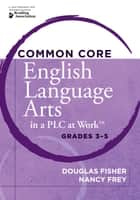"Common Core English Language Arts in a PLC at Workâ""¢, Grades 3-5 ebook by Douglas Fisher,Nancy Frey"