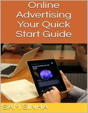 Online Advertising: Your Quick Start Guide ebook by Sam Sinha