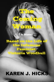 The Coming Woman: A Novel Based on the Life of the Infamous Feminist, Victoria Woodhull ebook by Karen J. Hicks