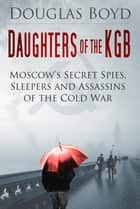 Daughters of the KGB - Moscow's Secret Spies, Sleepers and Assassins of the Cold War ebook by Douglas Boyd