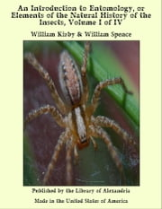 An Introduction to Entomology, or Elements of the Natural History of the Insects, Volume I of IV ebook by William Kirby & William Spence