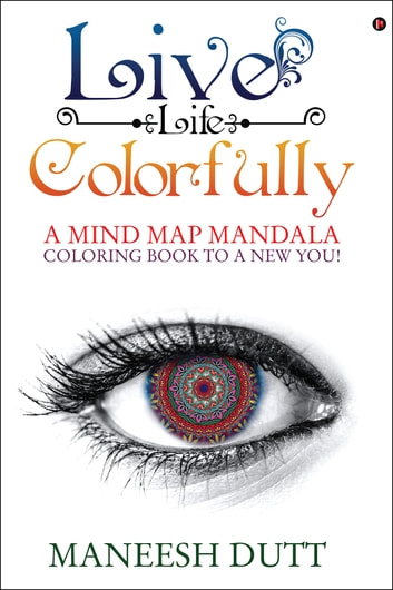 Live Life Colorfully - A Mind Map Mandala Coloring Book to a NEW YOU! ebook by Maneesh Dutt