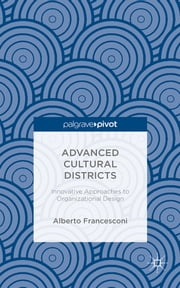 Advanced Cultural Districts - Innovative Approaches to Organizational Designs ebook by Professor Alberto Francesconi