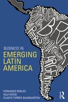 Business in Emerging Latin America ebook by Fernando Robles,Nila Wiese,Gladys Torres-Baumgarten