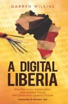 A Digital Liberia - How Electrons, Information, and Market Forces Will Determine Liberia's Future ebook by Darren Wilkins, Miyesha Cheeks, Jennifer Wilkins