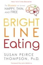 Bright Line Eating - The Science of Living Happy, Thin & Free ebook by Susan Peirce Thompson, PHD