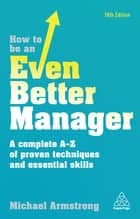 How to be an Even Better Manager - A Complete A-Z of Proven Techniques and Essential Skills ebook by Michael Armstrong