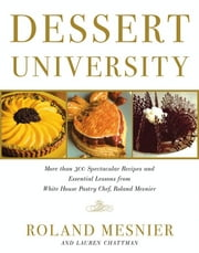 Dessert University - More Than 300 Spectacular Recipes and Essential Lessons from White House Pastry Chef Roland Mesnier ebook by Roland Mesnier,Lauren Chattman,John Burgoyne,Maren Caruso