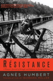 R�sistance: A Woman's Journal of Struggle and Defiance in Occupied France - A Woman's Journal of Struggle and Defiance in Occupied France ebook by Agnes Humbert,Barbara Mellor