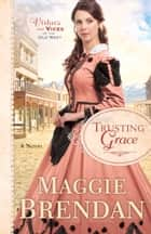 Trusting Grace (Virtues and Vices of the Old West Book #3) - A Novel ebook by Maggie Brendan