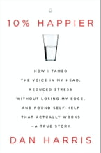 10% Happier, How I Tamed the Voice in My Head, Reduced Stress Without Losing My Edge, and Found Self-Help That Actually Works--A True Story