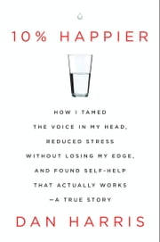 10% Happier - How I Tamed the Voice in My Head, Reduced Stress Without Losing My Edge, and Found Self-Help That Actually Works--A True Story ebook by Kobo.Web.Store.Products.Fields.ContributorFieldViewModel
