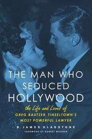 The Man Who Seduced Hollywood - The Life and Loves of Greg Bautzer, Tinseltown's Most Powerful Lawyer ebook by B. James Gladstone,Robert Wagner