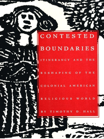 Contested Boundaries - Itinerancy and the Reshaping of the Colonial American Religious World ebook by Timothy D. Hall