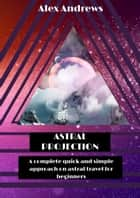 Astral Projection: A Complete Quick and Simple Approach on Astral Travel for Beginners ebook by