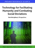 Technology for Facilitating Humanity and Combating Social Deviations - Interdisciplinary Perspectives ebook by Miguel A. Garcia-Ruiz, Arthur Edwards, Miguel Vargas Martin