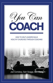 You Can Coach - How to Help Leaders Build Healthy Churches through Coaching ebook by Joel Comiskey,Sam Scaggs,Ben Wong