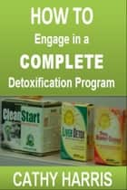 How To Engage in a Complete Detoxification Program [Article] ebook by Cathy Harris