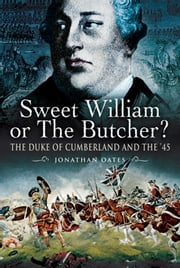 Sweet William or the Butcher? - The Duke of Cumberland and the '45 ebook by Jonathan   Oates