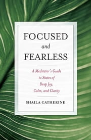 Focused and Fearless - A Meditator's Guide to States of Deep Joy, Calm, and Clarity ebook by Shaila Catherine