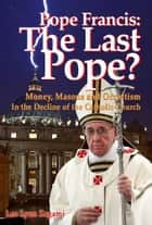 Pope Francis: The Last Pope? - Money, Masons and Occultism in the Decline of the Catholic Church eBook by Leo Lyon Zagami, Brad Olsen