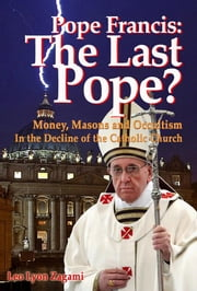 Pope Francis: The Last Pope? - Money, Masons and Occultism in the Decline of the Catholic Church ebook by Leo Lyon Zagami,Brad Olsen
