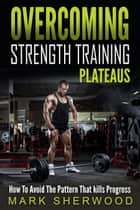 Overcoming Strength Training Plateaus ebook by