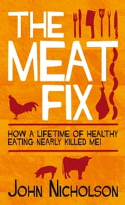 The Meat Fix - How a lifetime of healthy eating nearly killed me! ebook by John Nicholson