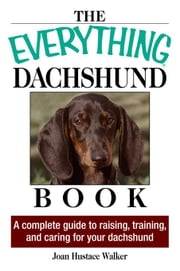 The Everything Daschund Book: A Complete Guide to Raising, Training, and Caring for Your Daschund ebook by Walker, Joan Hustace