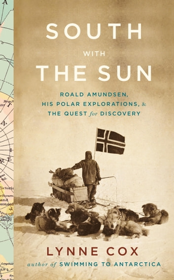 South with the Sun - Roald Amundsen, His Polar Explorations, and the Quest for Discovery ebook by Lynne Cox